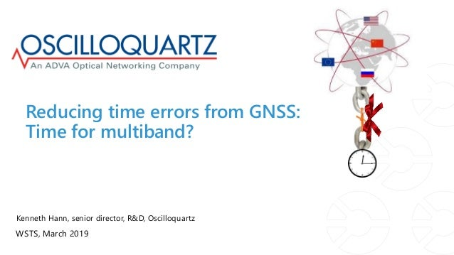 ? Reducing time errors from GNSS: Time for multiband? Kenneth Hann, senior director, R&D, Oscilloquartz WSTS, March 2019