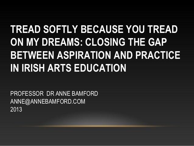 TREAD SOFTLY BECAUSE YOU TREADON MY DREAMS: CLOSING THE GAPBETWEEN ASPIRATION AND PRACTICEIN IRISH ARTS EDUCATIONPROFESSOR...