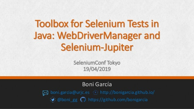 Toolbox for Selenium Tests in Java: WebDriverManager and Selenium-Jupiter SeleniumConf Tokyo 19/04/2019 Boni García boni.g...