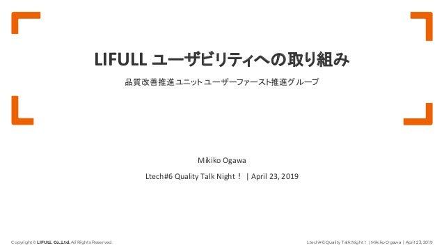 Copyright© LIFULL Co.,Ltd. All Rights Reserved. LIFULL ユーザビリティへの取り組み 品質改善推進ユニット ユーザーファースト推進グループ Mikiko Ogawa Ltech#6 Quali...