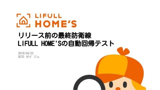 リリース前の最終防衛線 LIFULL HOME'Sの自動回帰テスト 2019/04/23 SETG ゼイ ジェ