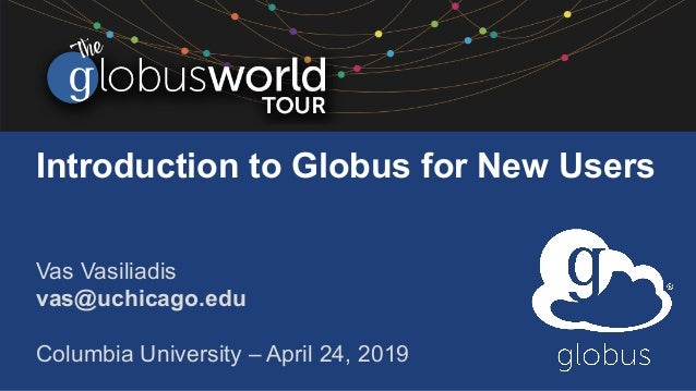 Introduction to Globus for New Users Vas Vasiliadis vas@uchicago.edu Columbia University – April 24, 2019