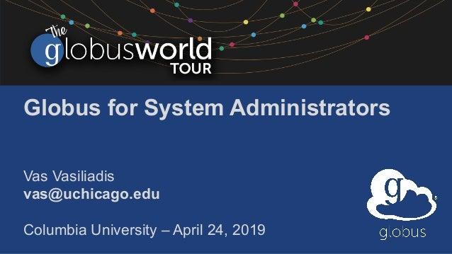 Globus for System Administrators Vas Vasiliadis vas@uchicago.edu Columbia University – April 24, 2019