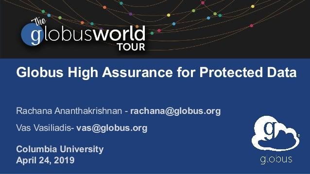 Globus High Assurance for Protected Data Rachana Ananthakrishnan - rachana@globus.org Vas Vasiliadis- vas@globus.org Colum...
