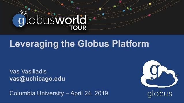 Leveraging the Globus Platform Vas Vasiliadis vas@uchicago.edu Columbia University – April 24, 2019