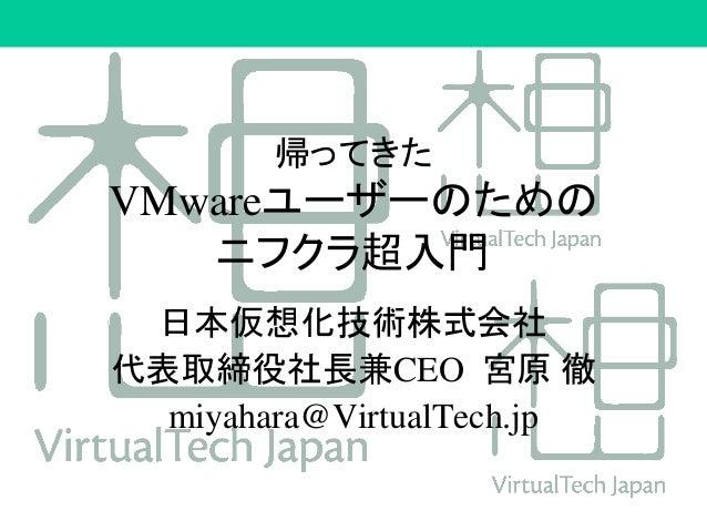 帰ってきた VMwareユーザーのための ニフクラ超入門 日本仮想化技術株式会社 代表取締役社長兼CEO 宮原 徹 miyahara@VirtualTech.jp