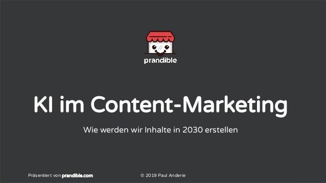 KI im Content-Marketing Wie werden wir Inhalte in 2030 erstellen Präsentiert von prandible.com © 2019 Paul Anderie