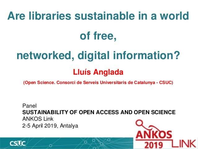 Are libraries sustainable in a world of free, networked, digital information? Lluís Anglada (Open Science. Consorci de Ser...