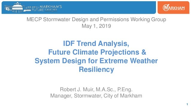 Woodbine 1 MECP Stormwater Design and Permissions Working Group May 1, 2019 IDF Trend Analysis, Future Climate Projections...