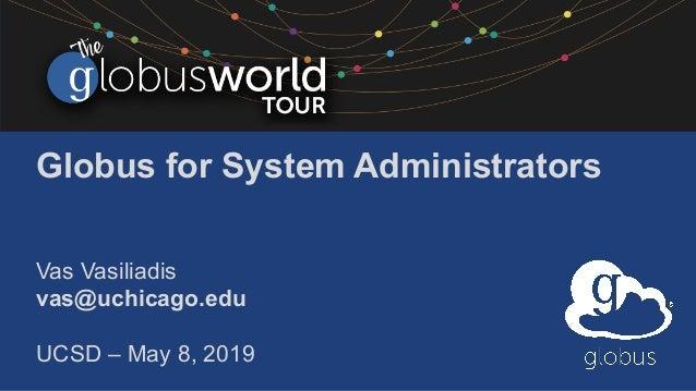 Globus for System Administrators Vas Vasiliadis vas@uchicago.edu UCSD – May 8, 2019