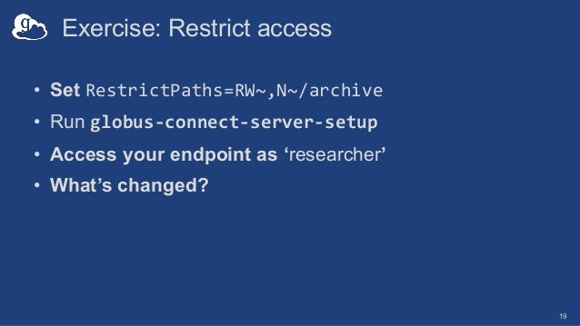 Exercise: Restrict access • Set RestrictPaths=RW~,N~/archive • Run globus-connect-server-setup • Access your endpoint as '...