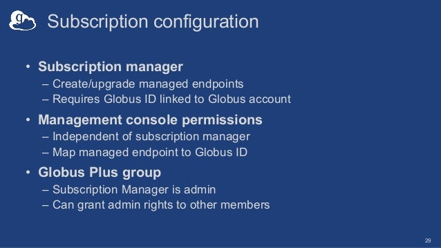 Subscription configuration • Subscription manager – Create/upgrade managed endpoints – Requires Globus ID linked to Globus...