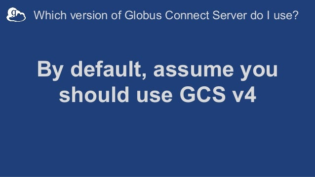By default, assume you should use GCS v4 Which version of Globus Connect Server do I use?