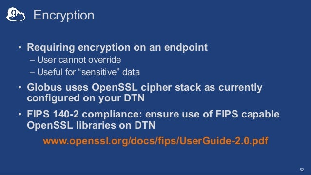 """Encryption • Requiring encryption on an endpoint – User cannot override – Useful for """"sensitive"""" data • Globus uses OpenSS..."""