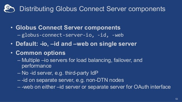 Distributing Globus Connect Server components • Globus Connect Server components – globus-connect-server-io, -id, -web • D...