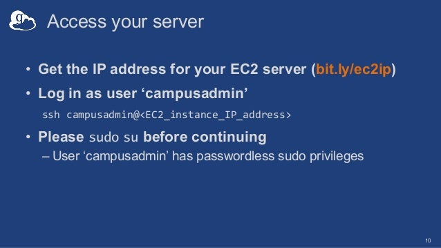 Access your server • Get the IP address for your EC2 server (bit.ly/ec2ip) • Log in as user 'campusadmin' ssh campusadmin@...