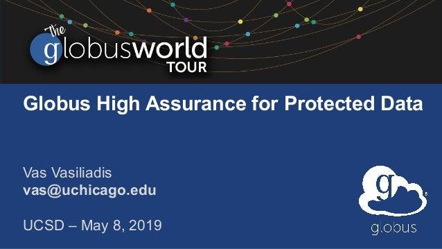 Globus High Assurance for Protected Data Vas Vasiliadis vas@uchicago.edu UCSD – May 8, 2019
