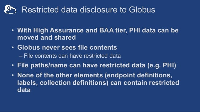 Restricted data disclosure to Globus • With High Assurance and BAA tier, PHI data can be moved and shared • Globus never s...