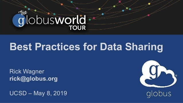 Best Practices for Data Sharing Rick Wagner rick@globus.org UCSD – May 8, 2019