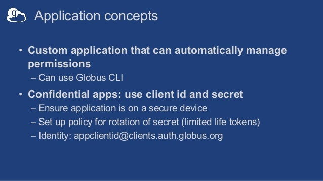 Application concepts • Custom application that can automatically manage permissions – Can use Globus CLI • Confidential ap...