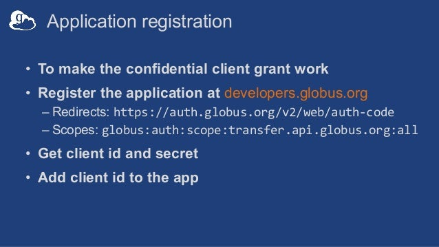 Application registration • To make the confidential client grant work • Register the application at developers.globus.org ...