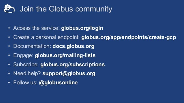 Join the Globus community • Access the service: globus.org/login • Create a personal endpoint: globus.org/app/endpoints/cr...