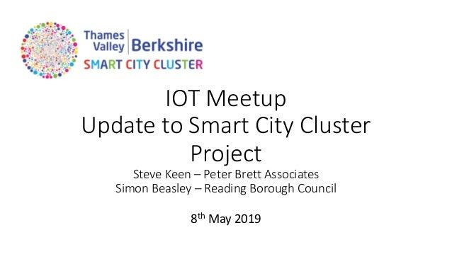 IOT Meetup Update to Smart City Cluster Project Steve Keen – Peter Brett Associates Simon Beasley – Reading Borough Counci...