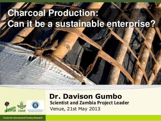 Charcoal Production: Can it be a sustainable enterprise?  Dr. Davison Gumbo Scientist and Zambia Project Leader Venue, 21s...