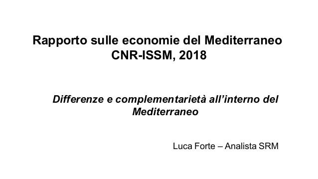 Rapporto sulle economie del Mediterraneo CNR-ISSM, 2018 Differenze e complementarietà all'interno del Mediterraneo Luca Fo...