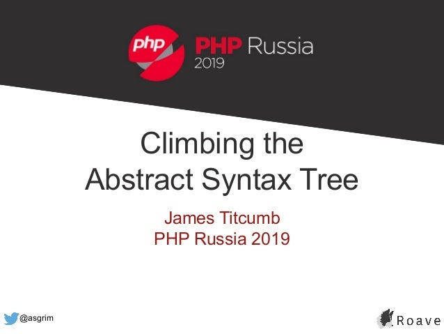 @asgrim Climbing the Abstract Syntax Tree James Titcumb PHP Russia 2019