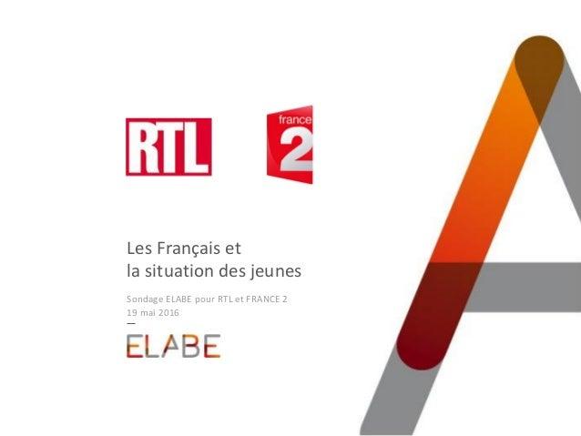 Les Français et la situation des jeunes Sondage ELABE pour RTL et FRANCE 2 19 mai 2016