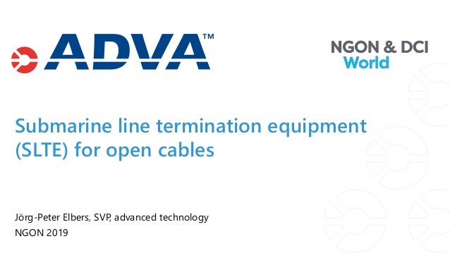 Submarine line termination equipment (SLTE) for open cables Jörg-Peter Elbers, SVP, advanced technology NGON 2019