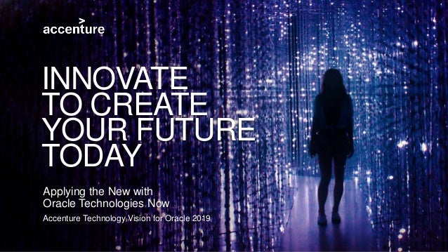 Accenture Technology Vision for Oracle 2019 Applying the New with Oracle Technologies Now INNOVATE TO CREATE YOUR FUTURE T...