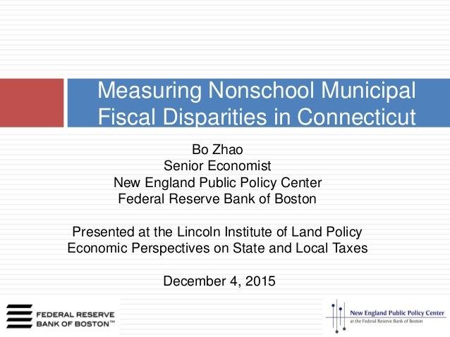 Measuring Nonschool Municipal Fiscal Disparities in Connecticut Bo Zhao Senior Economist New England Public Policy Center ...