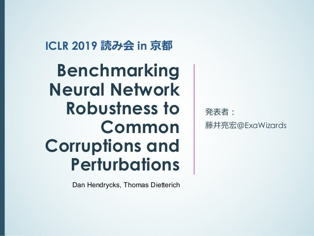 Benchmarking Neural Network Robustness to Common Corruptions and Perturbations 発表者︓ 藤井亮宏@ExaWizards ICLR 2019 読み会 in 京都 Da...