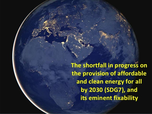 The shortfall in progress on the provision of affordable and clean energy for all by 2030 (SDG7), and its eminent fixabili...