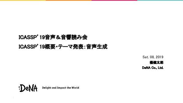 ICASSP'19音声&音響読み会 ICASSP'19概要・テーマ発表:音声生成 Sat. 08, 2019 橘健太郎 DeNA Co., Ltd.