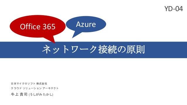 ネットワーク接続の原則 日本マイクロソフト 株式会社 クラウド ソリューション アーキテクト 牛上 貴司 (うしがみ たかし) Office 365 Azure YD-04