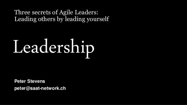 Three secrets of Agile Leaders: Leading others by leading yourself Peter Stevens peter@saat-network.ch Leadership