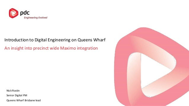 An insight into precinct wide Maximo integration Introduction to Digital Engineering on Queens Wharf Nick Rostin Senior Di...
