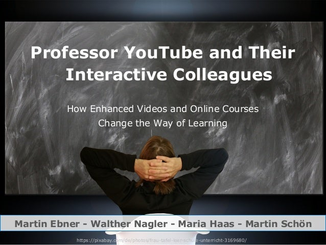 Professor YouTube and Their Interactive Colleagues How Enhanced Videos and Online Courses Change the Way of Learning Marti...