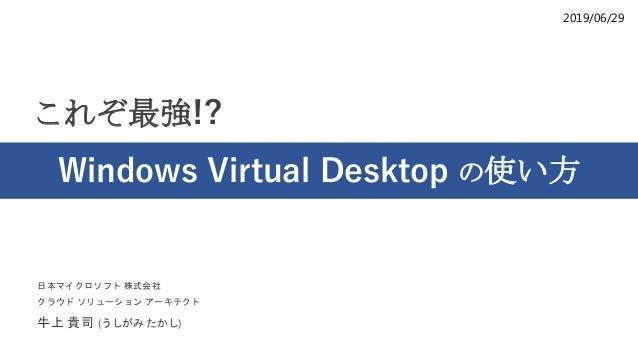 2019/06/29 これぞ最強!? Windows Virtual Desktop の使い方 日本マイクロソフト 株式会社 クラウド ソリューション アーキテクト 牛上 貴司 (うしがみ たかし)