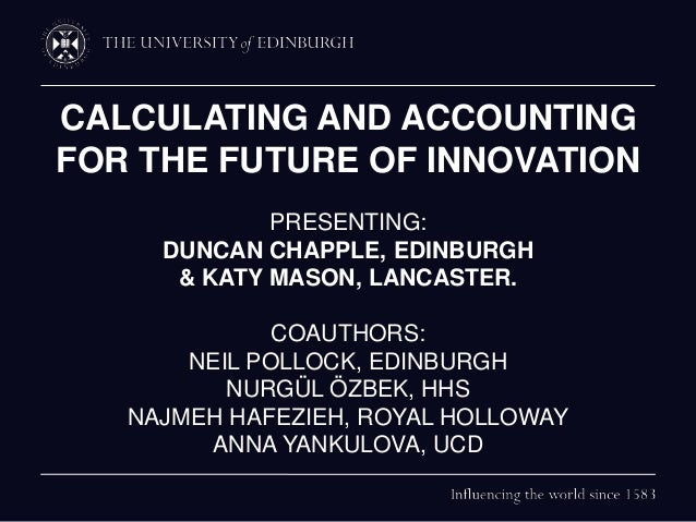 CALCULATING AND ACCOUNTING FOR THE FUTURE OF INNOVATION PRESENTING: DUNCAN CHAPPLE, EDINBURGH & KATY MASON, LANCASTER. COA...