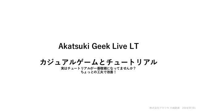 Akatsuki Geek Live LT カジュアルゲームとチュートリアル 実はチュートリアルが一番複雑になってませんか? ちょっとの工夫で改善! 株式会社アカツキ 大嶋剛直 2019/07/01
