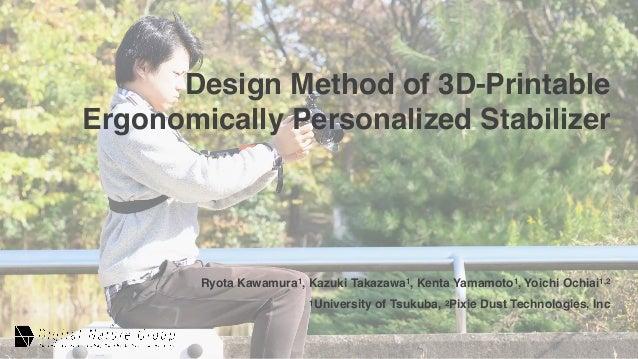 Design Method of 3D-Printable Ergonomically Personalized Stabilizer Ryota Kawamura1, Kazuki Takazawa1, Kenta Yamamoto1, Yo...