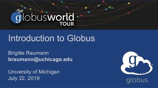 Introduction to Globus Brigitte Raumann braumann@uchicago.edu University of Michigan July 22, 2019