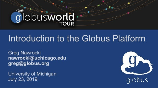 Introduction to the Globus Platform Greg Nawrocki nawrocki@uchicago.edu greg@globus.org University of Michigan July 23, 20...