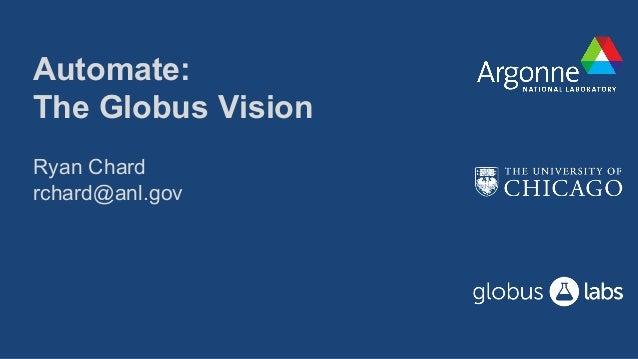 Automate: The Globus Vision Ryan Chard rchard@anl.gov