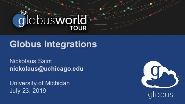 Globus Integrations Nickolaus Saint nickolaus@uchicago.edu University of Michigan July 23, 2019