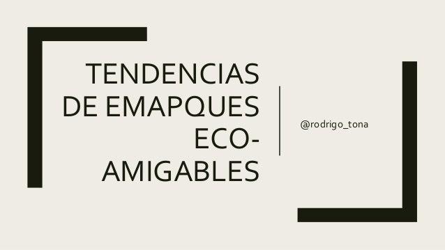 TENDENCIAS DE EMAPQUES ECO- AMIGABLES @rodrigo_tona